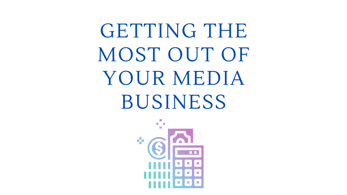 Getting the Most out of Your Media Business